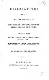 Observations on the Nature and Cure of Calculus, Sea Scurvy, Consumption, Catarrh, and Fever, etc
