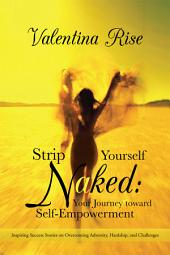 Strip Yourself Naked: Your Journey toward Self-Empowerment: Inspiring Success Stories on Overcoming Adversity, Hardship, and Challenges
