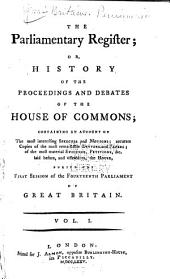 The Parliamentary Register; Or, History of the Proceedings and Debates of the [House of Lords and House of Commons]: Proceedings of the 14. Parliament, sess. 1-6; v.18-62, Proceedings of the 15. to 17. Parliament, sess. 1-6; v. 63-77, Proceedings of the 18. Parliament, sess. 1-6