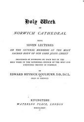 Holy Week in Norwich Cathedral: Being Seven Lectures on the Several Members of the Most Sacred Body of Our Lord Jesus Christ...