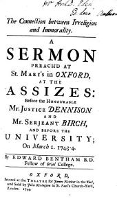 The Connection Between Irreligion and Immorality: A Sermon Preach'd at St. Mary's in Oxford, at the Assizes: Before the Honourable Mr. Justice Dennison and Mr. Serjeant Birch, and Before the University; on March 1. 1743-4, Volume 2
