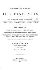 A Biographical History of the Fine Arts: Being Memoirs of the Lives and Works of Eminent Painters, Engravers, Sculptors, and Architects. From the Earliest Ages to the Present Time. Alphabetically Arranged, and Condensed from the Best Authorities. Including the Works of Vasari, Lanzi, Kugler, Dr. Waagen, Bryan, Pilkington, Walpole, Sir C. Eastlake, and Mrs. Jameson. With Chronological Tables of Artists and Their Schools, Plates of Monograms, Etc., and Supplement, Volume 2