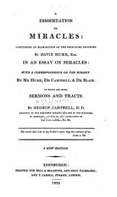 A Dissertation on Miracles: Containing an Examination of the Principles Advanced by David Hume in An Essay on Miracles : with a Correspondence on the Subject by Mr. Hume, Dr. Campbell, & Dr. Blair, to which are Added Sermons and Tracts