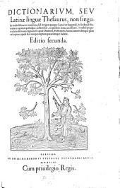 Dictionarium seu latinae linguae thesaurus non singulas modo dictiones continens sed integras quoque latine et loquendi et scribendi formulas (etc.) Editio secunda: Volume 1