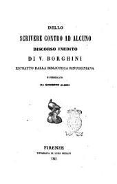 Dello scrivere contro ad alcuno discorso inedito di V. Borghini