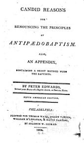 Candid Reasons for Renouncing the Principles of Antipaedobaptism: Also, an Appendix, Containing A Short Method with the Baptists ...