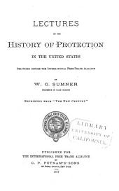 Lectures on the History of Protection in the United States: Delivered Before the International Free-Trade Alliance
