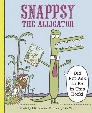 Snappsy the Alligator  Did Not Ask to Be in This Book