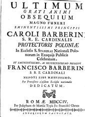 Ultimum grati animi obsequium magno funeri eminentissimi principis Caroli Barberini s.r.e. cardinalis protectoris Poloniæ in ecclesia s. Stanislai nationali Polonorum in exequijs publicis celebratum. ...