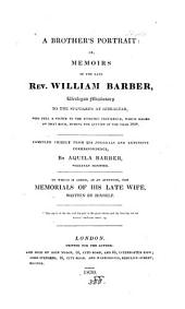 A brother's portrait: or, Memoirs of the late rev. William Barber, compiled chiefly from his journals and correspondence, by A. Barber. To which is added, the Memorials of his late wife, written by himself