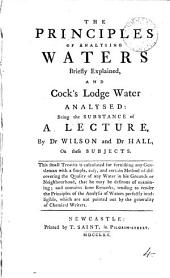 The Principles of Analysing Waters Briefly Explained: And Cock's Lodge Water Analysed: Being the Substance of a Lecture, by Dr Wilson and Dr Hall, on These Subjects. ...