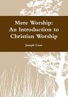 Mere Worship  An Introduction to Christian Worship PDF