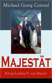 Majestät: König Ludwig II. von Bayern (Vollständige Ausgabe): Historischer Roman