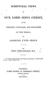 Scriptural views of our Lord Jesus Christ, as the creator, upholder and redeemer of the world; or, Looking unto Jesus