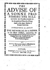 The Advice of a Sonne Professing the Religion Established in the Present Church of England to His ... Mother a Roman Catholike. Whereunto is Added, The Memorial of a Father to His ... Children, Containing an Acknowledgement of God His Great Mercy in Bringing Him to the Profession of the True Religion ... Established in the Church of England