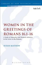 Women in the Greetings of Romans 16.1-16: A Study of Mutuality and Women's Ministry in the Letter to the Romans