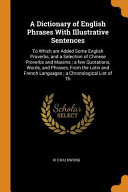 A Dictionary of English Phrases with Illustrative Sentences  To Which Are Added Some English Proverbs  and a Selection of Chinese Proverbs and Maxims  PDF