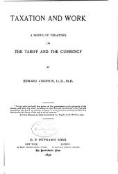 Taxation and Work: A Series of Treatises on the Tariff and the Currency