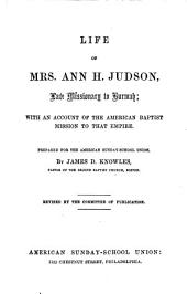Life of Mrs. Ann H. Judson: Late Missionary to Burmah; with an Account of the American Baptist Mission to that Empire