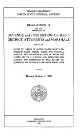 Regulations 12 for the Observance of Revenue and Prohibition Officers, District Attorneys and Marshals and as to Duties of Clerks of United States Courts Respecting Cases Arising Under the Internal Revenue and Prohibition Laws in which the United States is a Party, and Respecting the Custody and Disposition of Real Estate Acquired by the United States Under Those Laws ... Rev. October 1, 1920