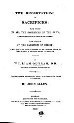 Two Dissertations on Sacrifices: the first on all the Sacrifices of the Jews, with remarks on some of those of the heathens; the second on the Sacrifice of Christ ... Translated from the ... Latin, with additional notes and indexes, by J. Allen