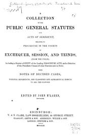 A Collection of the Public General Statutes and Acts of Sederunt, Relating to Procedure in the Courts of Exchequer, Session, and Teinds, (from the Union): Including a Reprint of Sixty of the Leading Procedure Acts, and a Selection of the Procedure Clauses of Other Statutes Now in Force, with Notes of Decided Cases, Marginal References, and Classified and Alphabetical Indices to All the Clauses