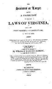 The statutes at large: being a collection of all the laws of Virginia, from the first session of the legislature, in the year 1619. Published pursuant to an act of the General assembly of Virginia, passed on the fifth day of February one thousand eight hundred and eight, Volume 10