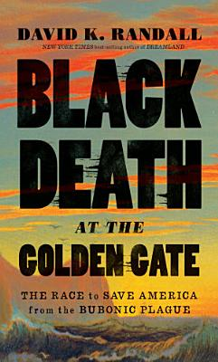 Black Death at the Golden Gate  The Race to Save America from the Bubonic Plague