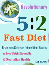 Revolutionary 5:2 Fast Diet: Beginners Guide on Intermittent Fasting to Lose Weight Naturally & Revitalize Health
