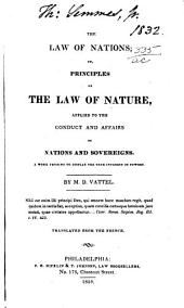 The Law of Nations; Or Principles of the Law of Nature, Applied to the Conduct and Affairs of Nations and Sovereigns ...: A Work Tending to Display the True Interest of Powers.Tr. from the French