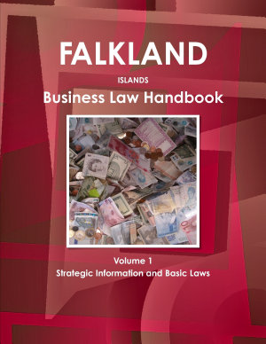 Falkland Islands Business Law Handbook Volume 1 Strategic Information and Basic Laws