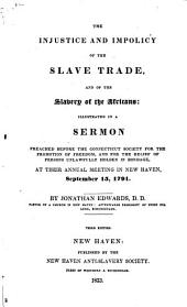 The Injustice and Impolicy of the Slave Trade, and of the Slavery of the Africans: Illustrated in a Sermon Preached Before the Connecticut Society for the Promotion of Freedom, and for the Relief of Persons Unlawfully Holden in Bondage, at Their Annual Meeting in New Haven, September 15, 1791