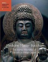 Medicine Master Buddha  The Iconic Worship of Yakushi in Heian Japan PDF