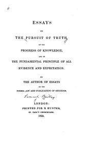 Essays on the Pursuit of Truth: On the Progress of Knowledge, and on the Fundamental Principle of All Evidence and Expectation