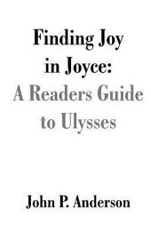 Finding Joy in Joyce: A Readers Guide to Ulysses