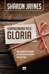 Surpreendida pela glória: Uma resposta generosa de Deus ao nosso anseio por algo mais