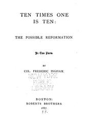 Ten Times One is Ten: The Possible Reformation. In Two Parts