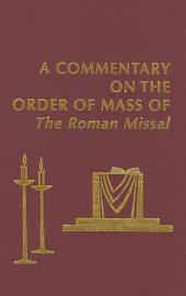 A Commentary on the Order of Mass of the Roman Missal: A New English Translation Developed Under the Auspices of the Catholic Academy of Liturgy