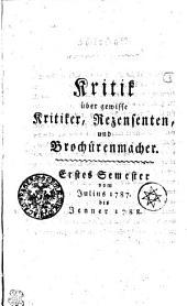 Kritik über gewisse Kritiker, Rezensenten, und Brochürenmacher. Erstes Semester vom Julius 1787. bis Jenner 1788
