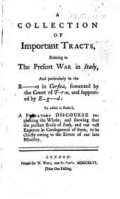 A Collection of Important Tracts, relating to the present war in Italy, and particularly to the R-n [Revolution] in Corsica, fomented by the Court of T-r-n [Turin]. and supported by E-g-d [England]: to which is prefix'd, a prefatory discourse explaining the whole and shewing that the present broils of Italy, and our vast expence in consequence of them, to be chiefly owing to the errors of our late ministry