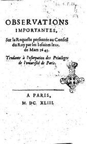 Obseruations importantes, sur la Requeste presentée au Conseil du Roy par les Iesuites le 11. de Mars 1643. Tendant à l'vsurpation des priuileges de l'vniuersité de Paris