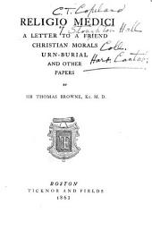 Religio Medici: A Letter to a Friend, Christian Morals, Urn-burial, and Other Papers