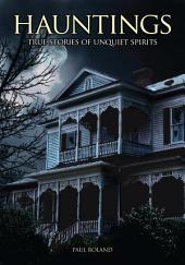Hauntings: True Stories of Unquiet Spirits: True Stories of Unquiet Spirits