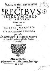Sacrarum antiquitatum de precibus veterum christianorum libellus, in quo veterum oratoria et stata orandi tempora percenset Joachimus Hildebrandus,...