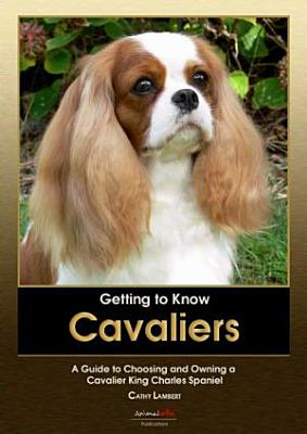 Getting to Know Cavaliers  A Guide to Choosing and Owning a Cavalier King Charles Spaniel