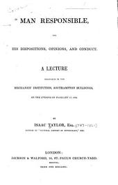 Man Responsible for His Dispositions, Opinions, and Conduct: A Lecture Delivered in the Mechanics' Institution, Southampton Buildings, on ... Feb. 17, 1840