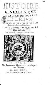 Histoire genealogique de la Maison royale de Drevx et de quelques autres familles illustres, qui en sont descenduës par les femmes, le tout iustifié par chartes de diuerses Eglises, tiltres, arrests, histoires, et autres bonnes preuues