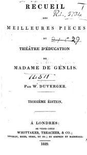 """Recueil des meilleures pièces du théâtre d'éducation de Madame de Genlis. Par W. Duverger. Troisième édition. [Selected from """"Théâtre à l'usage des jeunes personnes.""""]"""