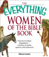 The Everything Women of the Bible Book: From Eve to Mary Magdalene--a history of saints, queens, and matriarchs
