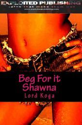 Beg for it Shawna!